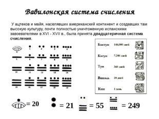 Вавилонская система счисления = 20 = 21 = 55 = 249 У ацтеков и майя, населявш
