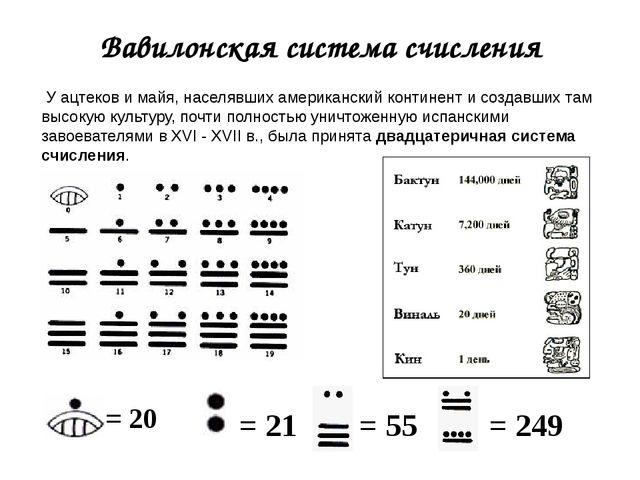 Вавилонская система счисления = 20 = 21 = 55 = 249 У ацтеков и майя, населявш...
