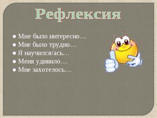 ● Мне было интересно… ● Мне было трудно… ● Я научился/ась… ● Меня удивило… ●