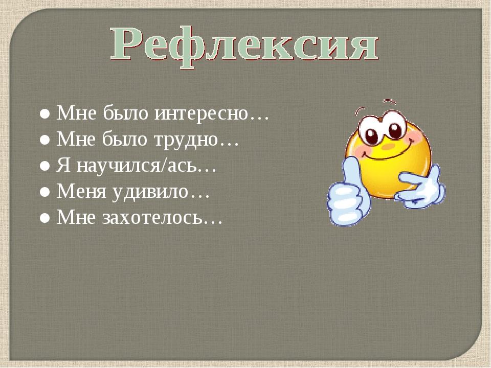 ● Мне было интересно… ● Мне было трудно… ● Я научился/ась… ● Меня удивило… ●...