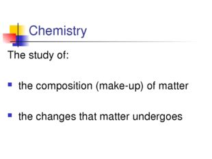 Chemistry The study of: the composition (make-up) of matter the changes that