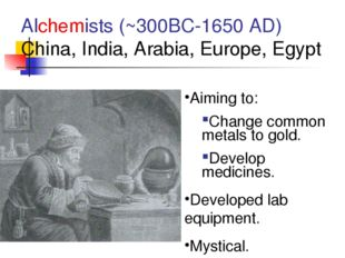 Alchemists (~300BC-1650 AD) China, India, Arabia, Europe, Egypt Aiming to: Ch