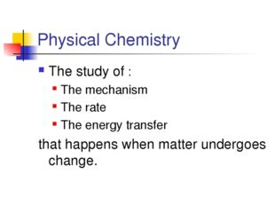 Physical Chemistry The study of : The mechanism The rate The energy transfer