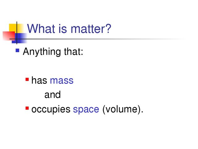 What is matter? Anything that: has mass and occupies space (volume).