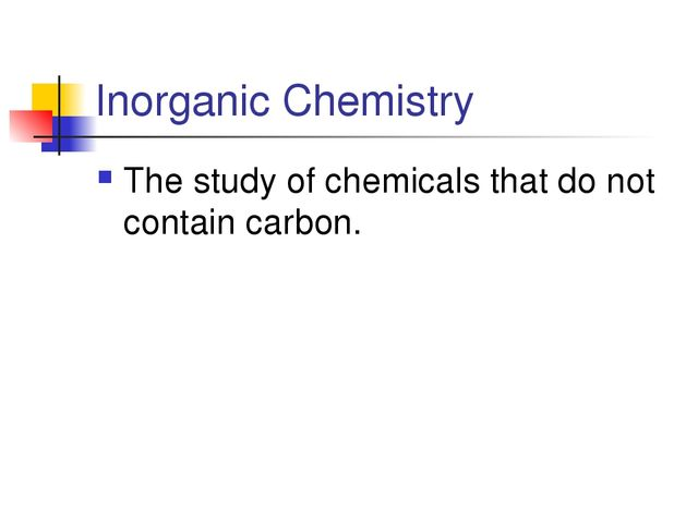 Inorganic Chemistry The study of chemicals that do not contain carbon.