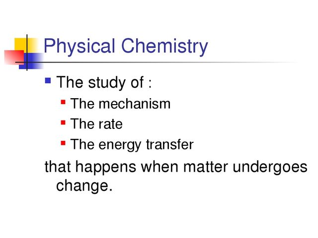 Physical Chemistry The study of : The mechanism The rate The energy transfer...