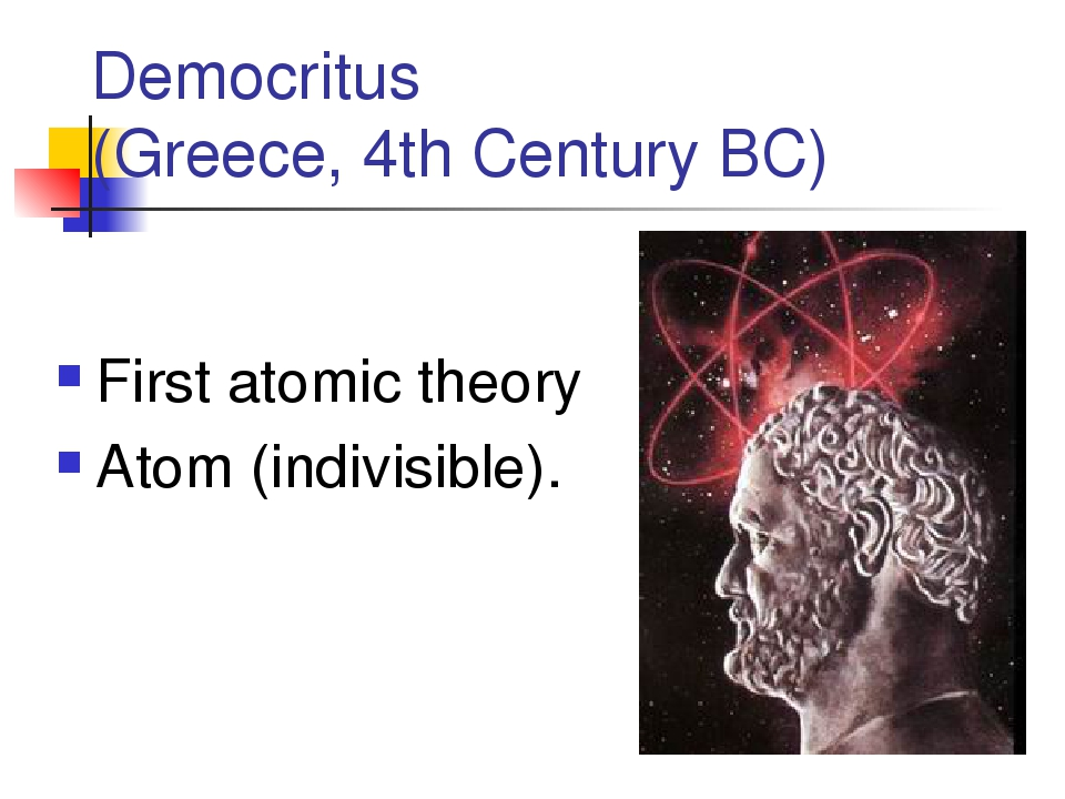 Democritus (Greece, 4th Century BC) First atomic theory Atom (indivisible).