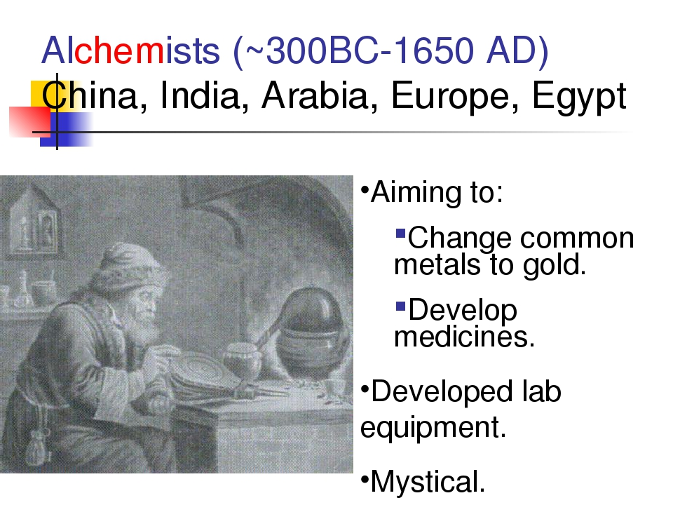 Alchemists (~300BC-1650 AD) China, India, Arabia, Europe, Egypt Aiming to: Ch...