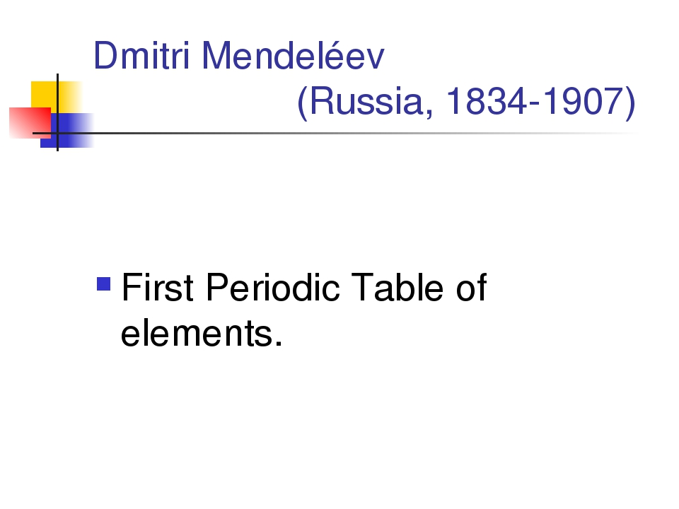 Dmitri Mendeléev 			(Russia, 1834-1907) First Periodic Table of elements.