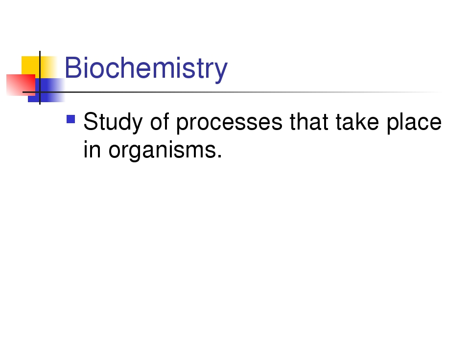 Biochemistry Study of processes that take place in organisms.