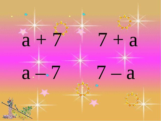 а + 7 7 + а а – 7 7 – а