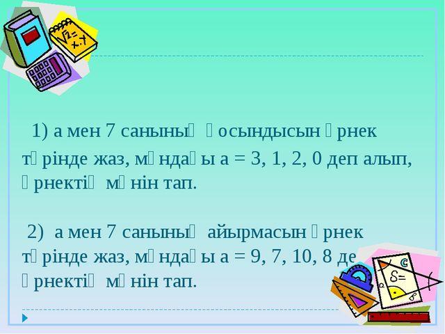 1) а мен 7 санының қосындысын өрнек түрінде жаз, мұндағы а = 3, 1, 2, 0 деп...