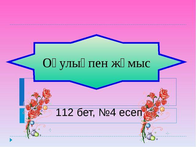 Оқулықпен жұмыс 112 бет, №4 есеп