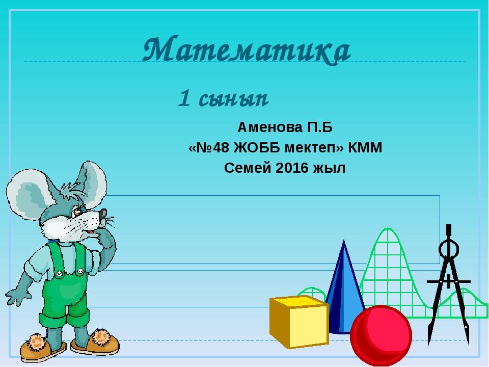 Математика 1 сынып Аменова П.Б «№48 ЖОББ мектеп» КММ Семей 2016 жыл