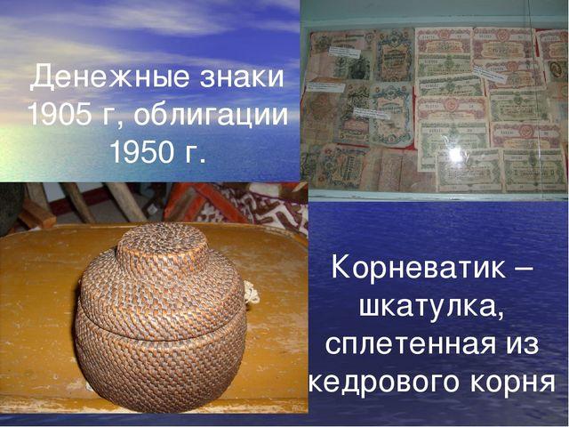 Денежные знаки 1905 г, облигации 1950 г. Корневатик – шкатулка, сплетенная из...