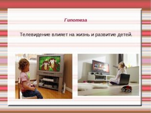 Гипотеза Телевидение влияет на жизнь и развитие детей.