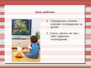 Цель работы: Определить степень влияния телевидения на детей. 2. Узнать, можн