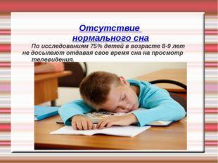 Отсутствие нормального сна По исследованиям 75% детей в возрасте 8-9 лет не