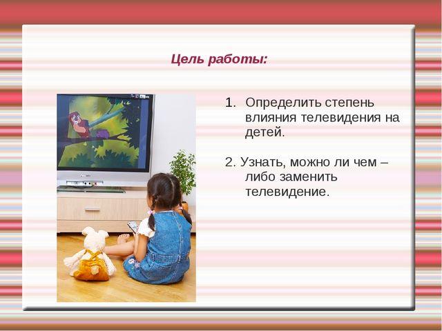 Цель работы: Определить степень влияния телевидения на детей. 2. Узнать, можн...