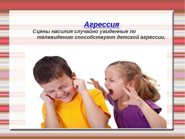 Агрессия Сцены насилия случайно увиденные по телевидению способствуют детской...