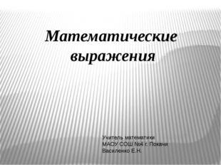 Математические выражения Учитель математики МАОУ СОШ №4 г. Покачи Василенко Е