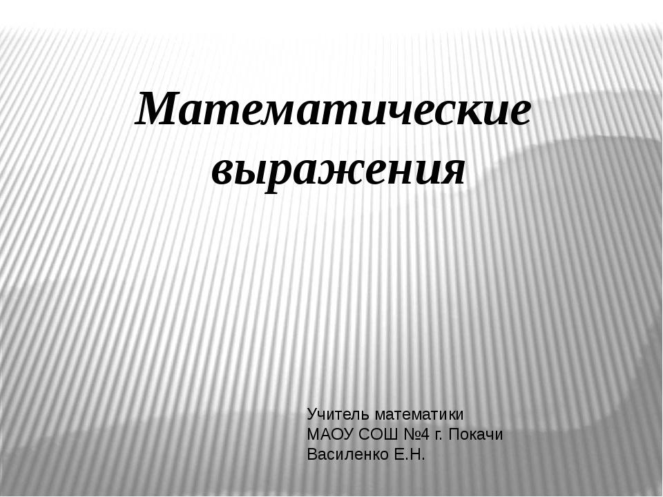 Математические выражения Учитель математики МАОУ СОШ №4 г. Покачи Василенко Е...