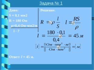 Задача № 2 Дано: Решение. I = ? ρ=0,5 Ом·мм2/м l=50 м S=1 мм2 U=45 В Ответ: I