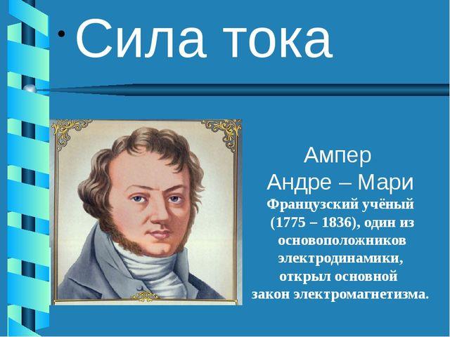 Сила тока Ампер Андре – Мари Французский учёный (1775 – 1836), один из осново...