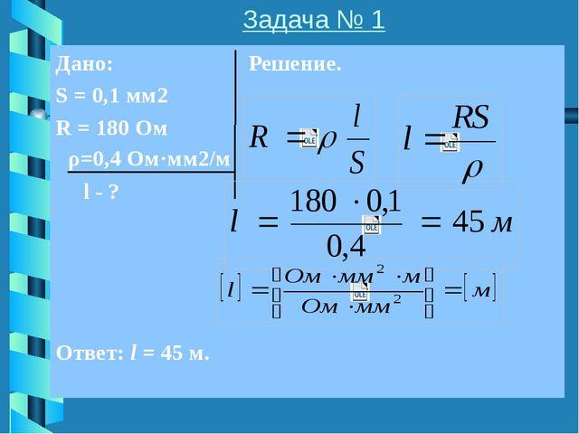 Задача № 2 Дано: Решение. I = ? ρ=0,5 Ом·мм2/м l=50 м S=1 мм2 U=45 В Ответ: I...