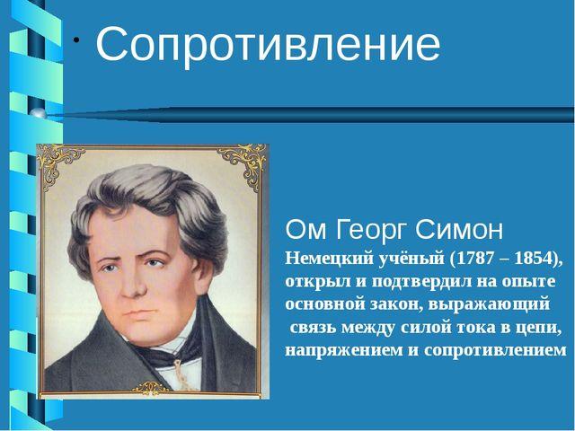 Сопротивление Ом Георг Симон Немецкий учёный (1787 – 1854), открыл и подтверд...