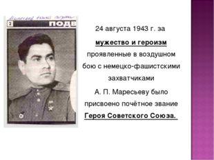 24 августа 1943 г. за мужество и героизм проявленные в воздушном бою с немецк