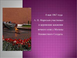 8 мая 1967 года А. П. Маресьев участвовал в церемонии зажжения вечного огня у