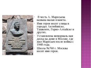 В честь А. Маресьева названа малая планета. Имя героя носят улицы в городах
