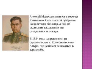 Алексей Маресьев родился в горо-де Камышино, Саратовской губер-нии. Рано оста