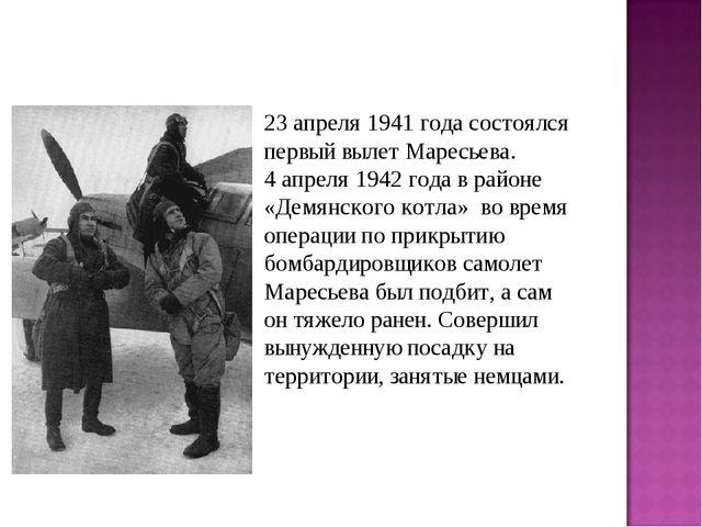 23 апреля 1941 года состоялся первый вылет Маресьева. 4 апреля 1942 года в ра...