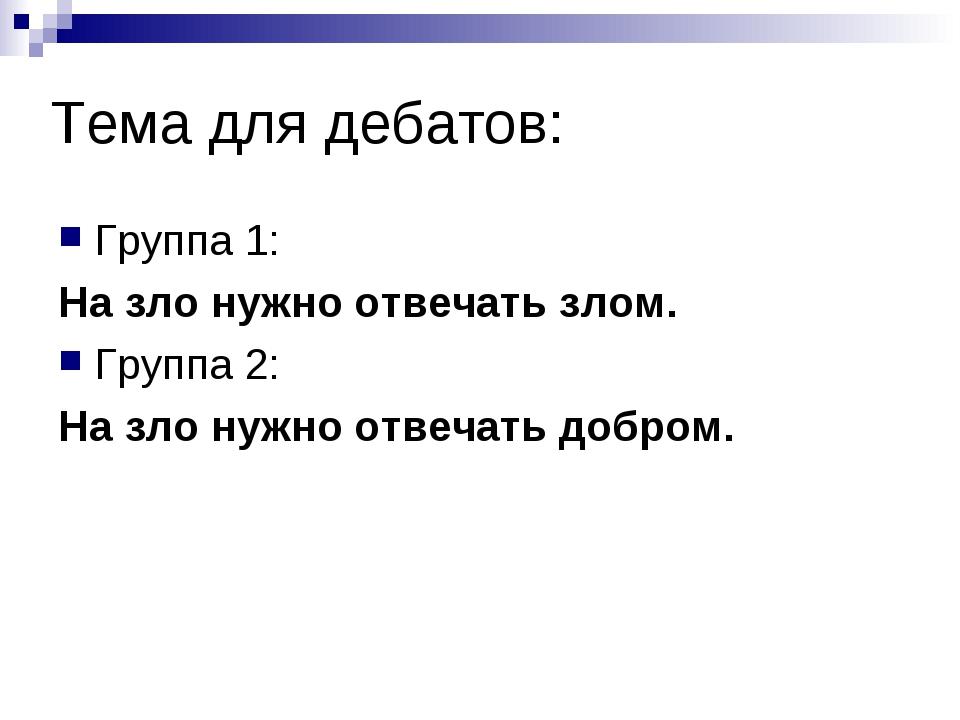 Тема для дебатов: Группа 1: На зло нужно отвечать злом. Группа 2: На зло нужн...