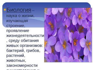 Биология – наука о жизни, изучающая строение, проявление жизнедеятельности, с