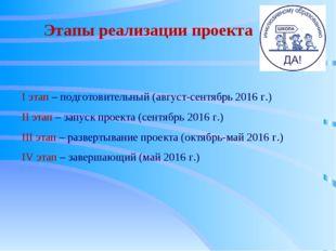 Этапы реализации проекта I этап – подготовительный (август-сентябрь 2016 г.)