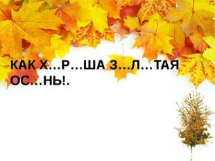 КАК Х…Р…ША З…Л…ТАЯ ОС…НЬ!.