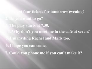 1. I've got four tickets for tomorrow evening! 2. Do you want to go? 3. The p