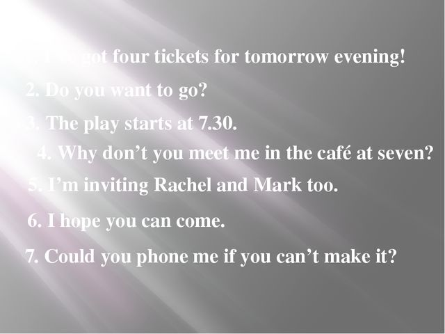 1. I've got four tickets for tomorrow evening! 2. Do you want to go? 3. The p...