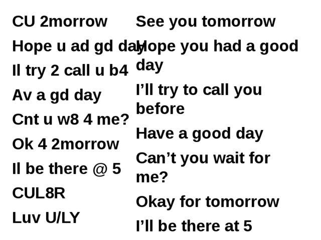 CU 2morrow Hope u ad gd day Il try 2 call u b4 Av a gd day Cnt u w8 4 me? Ok...