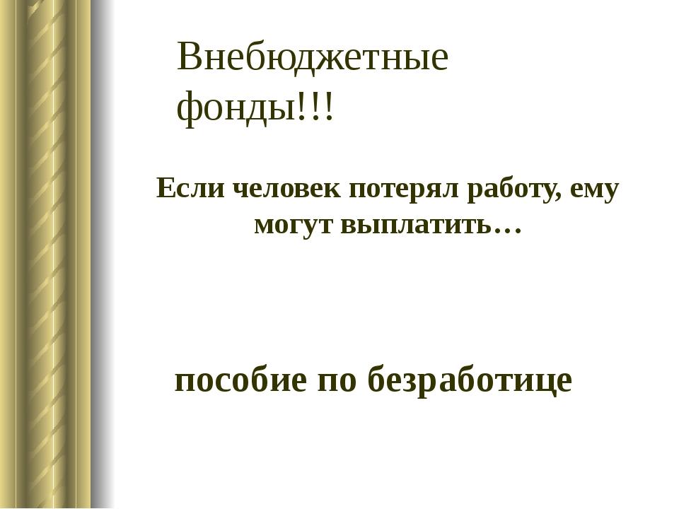 пособие по безработице Если человек потерял работу, ему могут выплатить… Внеб...
