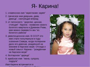 """Я- Карина! 1. славянское имя """"кареглазая; каряя"""" 2. греческое имя девушка, де"""