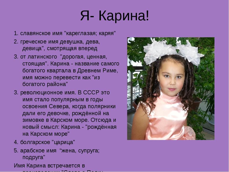"""Я- Карина! 1. славянское имя """"кареглазая; каряя"""" 2. греческое имя девушка, де..."""