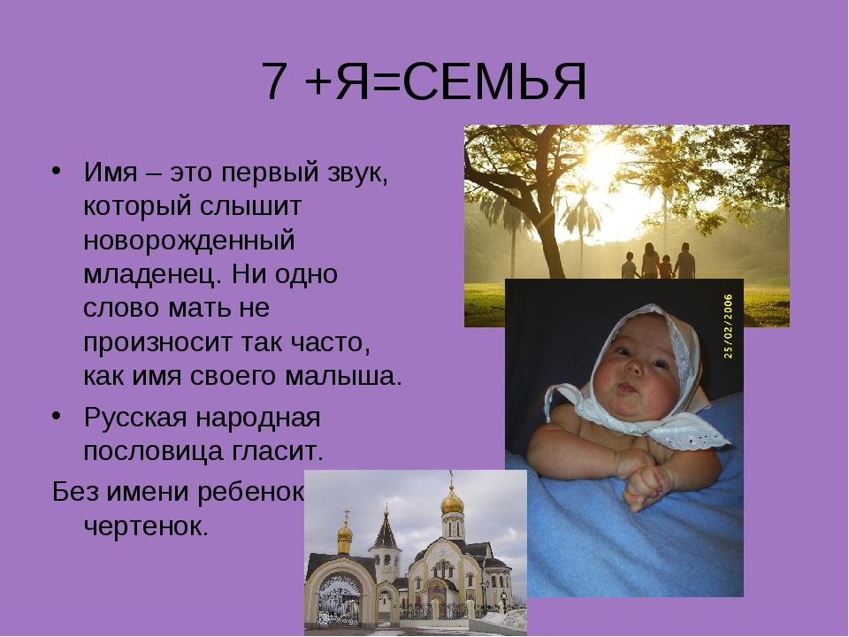 7 +Я=СЕМЬЯ Имя – это первый звук, который слышит новорожденный младенец. Ни о...