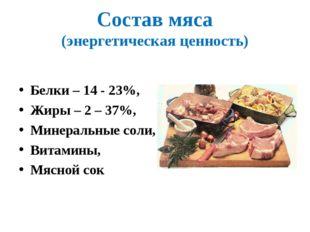 Состав мяса (энергетическая ценность) Белки – 14 - 23%, Жиры – 2 – 37%, Минер