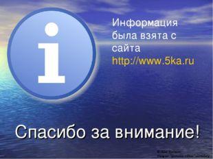 Спасибо за внимание! Информация была взята с сайта http://www.5ka.ru © Ildar