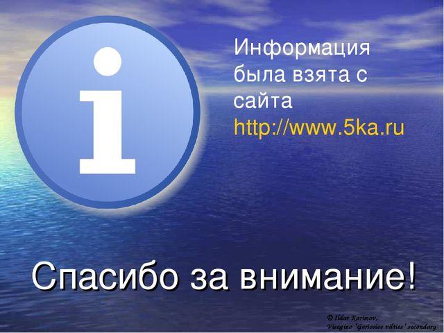 Спасибо за внимание! Информация была взята с сайта http://www.5ka.ru © Ildar...