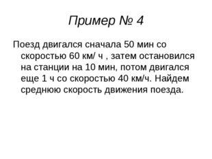 Пример № 4 Поезд двигался сначала 50 мин со скоростью 60 км/ ч , затем остано